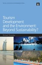Tourism Development and the Environment: Beyond Sustainability? ebook by Richard Sharpley