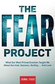 The Fear Project - What Our Most Primal Emotion Taught Me About Survival, Success, Surfing . . . and Love ebook by Jaimal Yogis