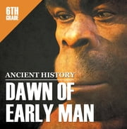 6th Grade Ancient History: Dawn of Early Man - Prehistoric Man Encyclopedia Sixth Grade Books ebook by Baby Professor