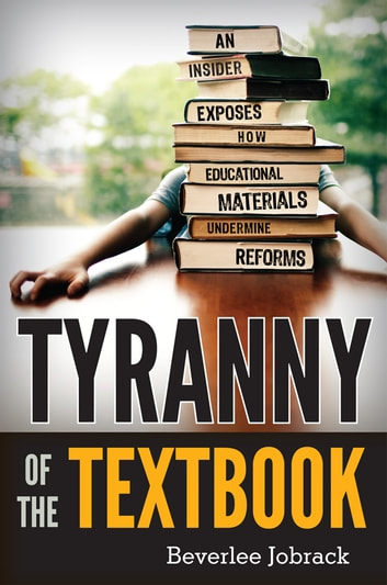 Tyranny of the Textbook - An Insider Exposes How Educational Materials Undermine Reforms ebook by Beverlee Jobrack