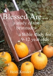 Blessed Are... a Bible study of the Beatitudes for 9-12 year olds ebook by Heidi Kreider
