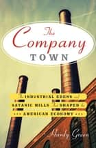 The Company Town - The Industrial Edens and Satanic Mills That Shaped the American Economy ebook by Hardy Green