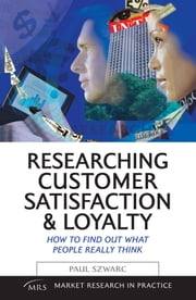 Researching Customer Satisfaction & Loyalty: How to Find Out What People Really Think ebook by Szwarc, Paul