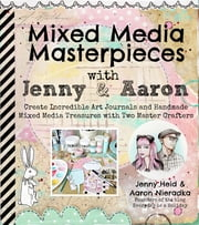 Mixed Media Masterpieces with Jenny & Aaron - Create Incredible Art Journals and Handmade Mixed Media Treasures with Two Master Crafters ebook by Jenny Heid,Aaron Nieradka