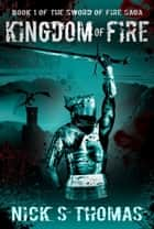 Kingdom of Fire (The Sword of Fire Saga) ebook by Nick S. Thomas