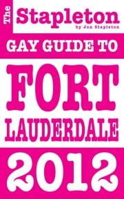 The Stapleton 2012 Gay Guide to Fort Lauderdale ebook by Jon Stapleton