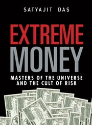 Extreme Money - The Masters of the Universe and the Cult of Risk ebook by Satyajit Das