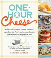 One-Hour Cheese - Ricotta, Mozzarella, Chevre, Paneer--Even Burrata. Fresh and Simple Cheeses You Can Make in an Hour or Less! ebook by Claudia Lucero