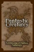 Fantastic Creatures - Fellowship of Fantasy ebook by H. L. Burke, Vincent Trigili, Julie C. Gilbert,...