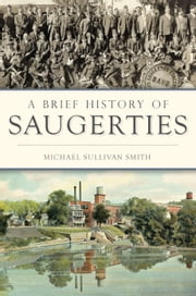 A Brief History of Saugerties ebook by Michael Sullivan Smith