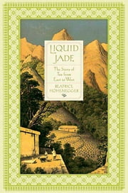 Liquid Jade - The Story of Tea from East to West ebook by Beatrice Hohenegger