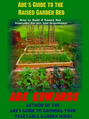 Abe's Guide to the Raised Garden Bed ebook by Abe Edwards