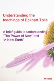 "Understanding The Teachings of Eckhart Tolle - A Brief Guide To Understanding ""The Power of Now"" and ""A New Earth"" ebook by M.Rafat"
