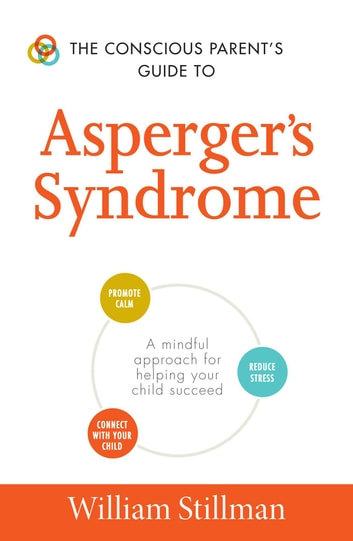 The Conscious Parent's Guide To Asperger's Syndrome - A Mindful Approach for Helping Your Child Succeed eBook by William Stillman