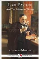 Louis Pasteur and the Science of Germs ebook by Jeannie Meekins