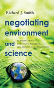 Negotiating Environment and Science - An Insider's View of International Agreements, from Driftnets to the Space Station ebook by Richard J. Smith