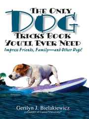 The Only Dog Tricks Book You'll Ever Need: Impress Friends, Family--and Other Dogs! - Impress Friends, Family--and Other Dogs! ebook by Gerilyn J. Bielakiewicz,Paul S. Bielakiewicz