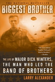 Biggest Brother - The Life Of Major Dick Winters, The Man Who Led The Band of Brothers ebook by Kobo.Web.Store.Products.Fields.ContributorFieldViewModel