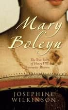 Mary Boleyn: The True Story of Henry VIII's Favourite Mistress ebook by Josephine Wilkinson