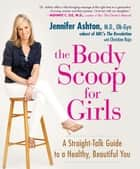 The Body Scoop for Girls - A Straight-Talk Guide to a Healthy, Beautiful You ebook by Jennifer Ashton, M.D., Ob-G,...