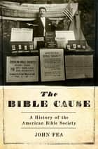The Bible Cause - A History of the American Bible Society ebook by John Fea