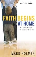Faith Begins at Home ebook by Mark Holmen, George Barna