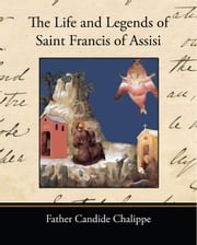 The Life and Legends of Saint Francis of Assisi ebook by Chalippe, Father Candide