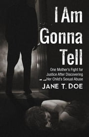 I Am Gonna Tell - One Mother'S Fight for Justice After Discovering Her Child'S Sexual Abuse ebook by Jane T. Doe