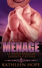 Menage: La brava ragazza diventa cattiva ebook by Kathleen Hope