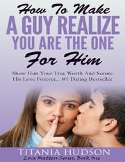 How to Make a Guy Realize You Are the One for Him - Show Him Your True Worth and Secure His Love Forever ebook by Titania Hudson