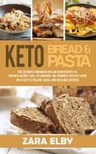 Keto Bread and Keto Pasta: The Ultimate Cookbook for Low Carb Recipes To Enhance Weight Loss, Fat Burning, and Promote Healthy Living With Easy to Follow, Quick, and Delicious Recipes! ebook by Zara Elby