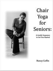Chair Yoga For Seniors: A Gentle Sequence to Get You Started ebook by Nancy Coffin