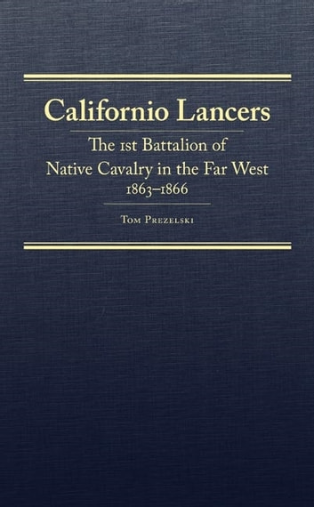 Californio Lancers - The 1st Battalion of Native Cavalry in the Far West, 1863–1866 ebook by Mr. Tom Prezelski