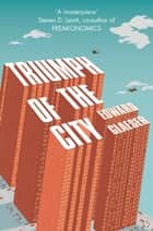 Triumph of the City - How Urban Spaces Make Us Human eBook by Edward Glaeser