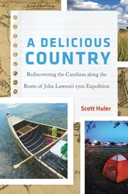 A Delicious Country - Rediscovering the Carolinas along the Route of John Lawson's 1700 Expedition ebook by Scott Huler