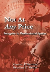 Not At Any Price - Integrity in Professional Sports ebook by Vincent J. Bartimo • Rosalind P. Muller
