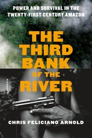 The Third Bank of the River - Power and Survival in the Twenty-First Century Amazon ebook by Chris Feliciano Arnold