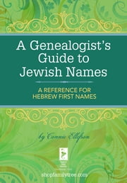 A Genealogist's Guide to Jewish Names - A Reference for Hebrew First Names ebook by Connie Ellefson