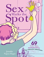 Sex Marks the Spot - 69 Racy, Risky, Amazing Places for Intimate Adventure ebook by Jennifer Hague
