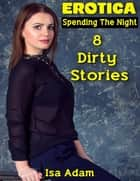 Erotica: Spending the Night: 8 Dirty Stories ebook by Isa Adam
