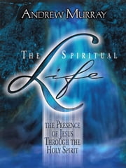 The Spiritual Life - The Presence of Jesus through the Holy Spirit ebook by Andrew Murray