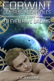 To Even Have Dreams - Corwint Central Agent Files, #1.1 ebook by C.E. Kilgore