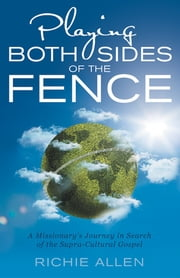Playing Both Sides of the Fence - A Missionary's Journey in Search of the Supra-Cultural Gospel ebook by Richie Allen