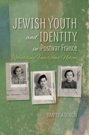 Jewish Youth and Identity in Postwar France - Rebuilding Family and Nation ebook by Daniella Doron