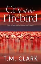 Cry of the Firebird ebook by T.M. Clark