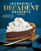 Incredibly Decadent Desserts ebook by Deb Wise,Editors of Cooking Light