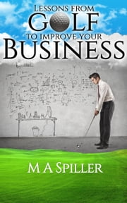 """Lessons From Golf to Improve Your Business"" ebook by M A Spiller"