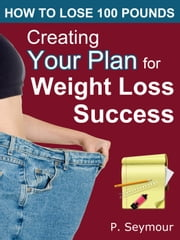 Creating YOUR Plan for Weight Loss Success - How to Lose 100 Pounds, #1 ebook by P. Seymour