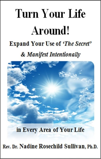 Turn Your Life Around! Expand Your Use of 'The Secret' & Manifest Intentionally in Every Area of Your Life ebook by Rev. Dr. Nadine Rosechild Sullivan, Ph.D.