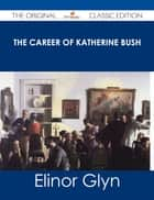 The Career of Katherine Bush - The Original Classic Edition ebook by Elinor Glyn